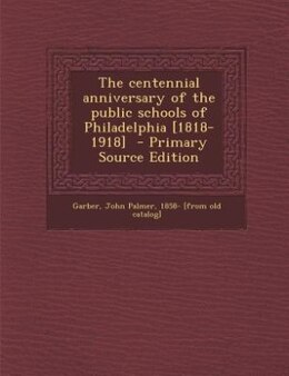 Book The centennial anniversary of the public schools of Philadelphia [1818-1918]  - Primary Source… by John Palmer 1858- [from old cat Garber