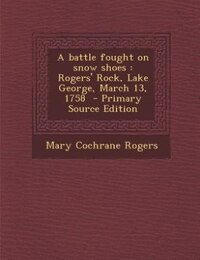 A battle fought on snow shoes: Rogers' Rock, Lake George, March 13, 1758  - Primary Source Edition