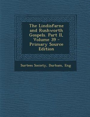 The Lindisfarne and Rushworth Gospels. Part II, Volume 39 - Primary Source Edition by Durham Eng Surtees Society