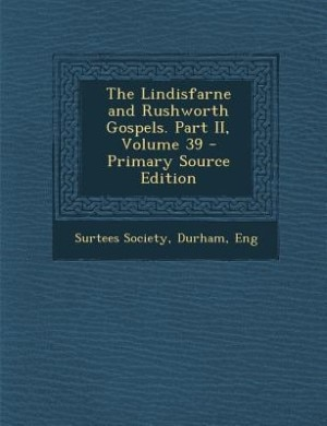 The Lindisfarne and Rushworth Gospels. Part II, Volume 39 - Primary Source Edition de Durham Eng Surtees Society