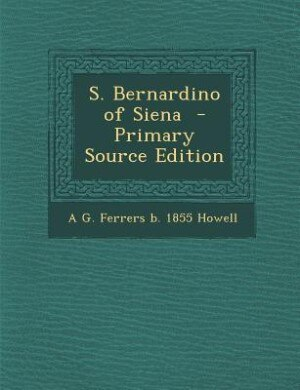 S. Bernardino of Siena  - Primary Source Edition by A G. Ferrers B. 1855 Howell