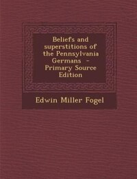 Beliefs and superstitions of the Pennsylvania Germans  - Primary Source Edition