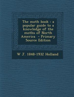 The moth book: a popular guide to a knowledge of the moths of North America  - Primary Source Edition by W J. 1848-1932 Holland