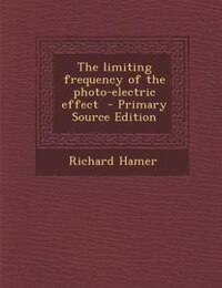 The limiting frequency of the photo-electric effect  - Primary Source Edition