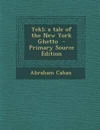 Yekl; a tale of the New York Ghetto  - Primary Source Edition