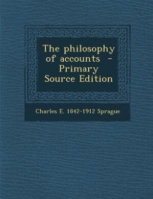 The philosophy of accounts  - Primary Source Edition by Charles E. 1842-1912 Sprague
