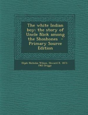 The white Indian boy; the story of Uncle Nick among the Shoshones  - Primary Source Edition by Elijah Nicholas Wilson