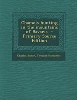 Chamois hunting in the mountains of Bavaria  - Primary Source Edition