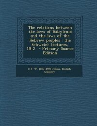 The relations between the laws of Babylonia and the laws of the Hebrew peoples: the Schweich…