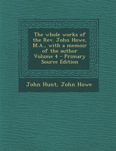 The whole works of the Rev. John Howe, M.A., with a memoir of the author Volume 4 - Primary Source Edition