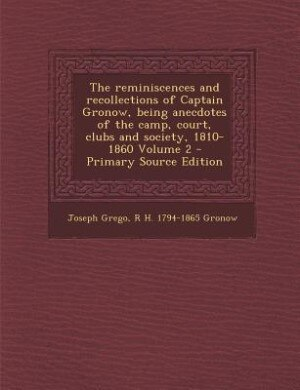 The reminiscences and recollections of Captain Gronow, being anecdotes of the camp, court, clubs and society, 1810-1860 Volume 2 - Primary Source Edition by Joseph Grego