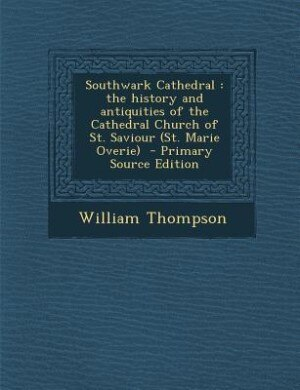 Southwark Cathedral: the history and antiquities of the Cathedral Church of St. Saviour (St. Marie Overie)  - Primary So by William Thompson