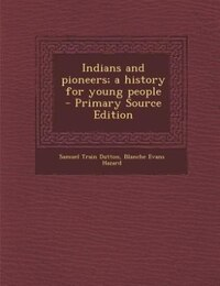 Indians and pioneers; a history for young people  - Primary Source Edition