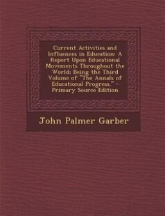 Current Activities and Influences in Education: A Report Upon Educational Movements Throughout the World; Being the Third Volume of The Annals of E