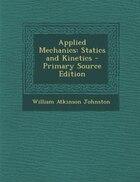Applied Mechanics: Statics and Kinetics - Primary Source Edition