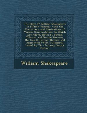 The Plays of William Shakspeare: In Fifteen Volumes. with the Corrections and Illustrations of Various Commentators. to Which Are Ad by William Shakespeare