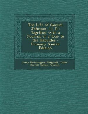 The Life of Samuel Johnson, Ll. D.: Together with a Journal of a Tour to the Hebrides - Primary Source Edition by Percy Hetherington Fitzgerald