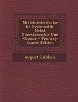 Mittelniederdeutsche Grammatik: Nebst Chrestomathie Und Glossar - Primary Source Edition