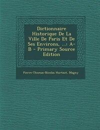 Dictionnaire Historique De La Ville De Paris Et De Ses Environs, ...: A-B - Primary Source Edition