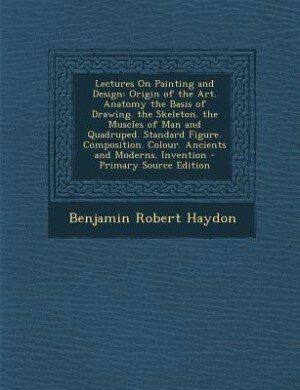 Lectures On Painting and Design: Origin of the Art. Anatomy the Basis of Drawing. the Skeleton. the Muscles of Man and Quadruped. St by Benjamin Robert Haydon