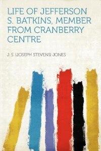 Life Of Jefferson S. Batkins, Member From Cranberry Centre by J. S. (joseph Stevens) Jones