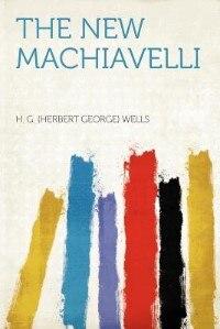 The New Machiavelli by H. G. (herbert George) Wells