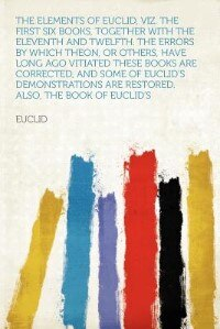 The Elements Of Euclid, Viz. The First Six Books, Together With The Eleventh And Twelfth. The Errors By Which Theon, Or Others, Have Long Ago Vitiated These Books Are Corrected, And Some Of Euclid's Demonstrations Are Restored. Also, The Book Of Euclid's by Euclid