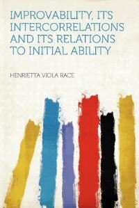 Improvability, Its Intercorrelations And Its Relations To Initial Ability by Henrietta Viola Race