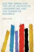 Electric Wiring For The Use Of Architects, Underwriters, And The Owners Of Buildings