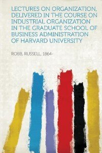 Lectures On Organization, Delivered In The Course On Industrial Organization In The Graduate School Of Business Administration Of Harvard University