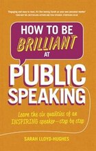 How To Be Brilliant At Public Speaking 2e: Learn The Six Qualities Of An Inspiring Speaker - Step…