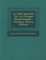 La Folle Querelle: Ou, La Critique D'andromaque - Primary Source Edition