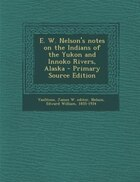 E. W. Nelson's notes on the Indians of the Yukon and Innoko Rivers, Alaska - Primary Source Edition