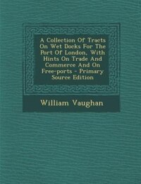 A Collection Of Tracts On Wet Docks For The Port Of London, With Hints On Trade And Commerce And On…