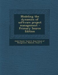 Modeling the dynamics of software project management - Primary Source Edition