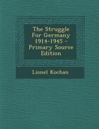 The Struggle For Germany 1914-1945 - Primary Source Edition