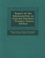 Report of the Subcommittee on Internal Emitters - Primary Source Edition