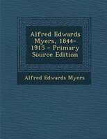 Alfred Edwards Myers, 1844-1915 - Primary Source Edition