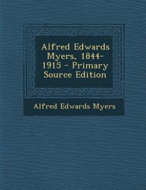 Alfred Edwards Myers, 1844-1915 - Primary Source Edition by Alfred Edwards Myers