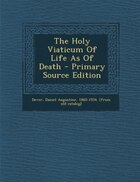 The Holy Viaticum Of Life As Of Death - Primary Source Edition