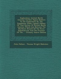 Exploration--british North America: Further Papers Relative To The Exploration By The Expedition…