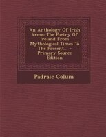 An Anthology Of Irish Verse: The Poetry Of Ireland From Mythological Times To The Present…