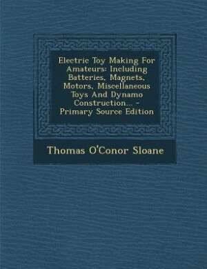 Electric Toy Making For Amateurs: Including Batteries, Magnets, Motors, Miscellaneous Toys And Dynamo Construction... - Primary Sourc by Thomas O'Conor Sloane