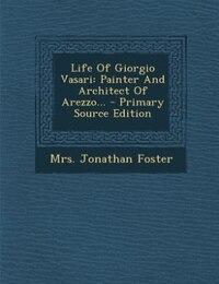 Life Of Giorgio Vasari: Painter And Architect Of Arezzo... - Primary Source Edition