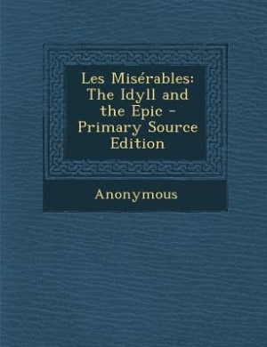 Les Misérables: The Idyll and the Epic - Primary Source Edition by Anonymous