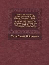 Standard Blacksmithing, Horseshoeing And Wagon Making: Containing : Twelve Lessons In Elementary…