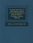 A guide and key to the aquatic plants of the Southeastern United States - Primary Source Edition