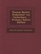 Thomas Becket, Erzbischof von Canterbury. - Primary Source Edition