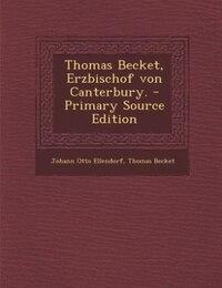 Thomas Becket, Erzbischof von Canterbury. - Primary Source Edition