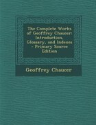 The Complete Works of Geoffrey Chaucer: Introduction, Glossary, and Indexes - Primary Source Edition